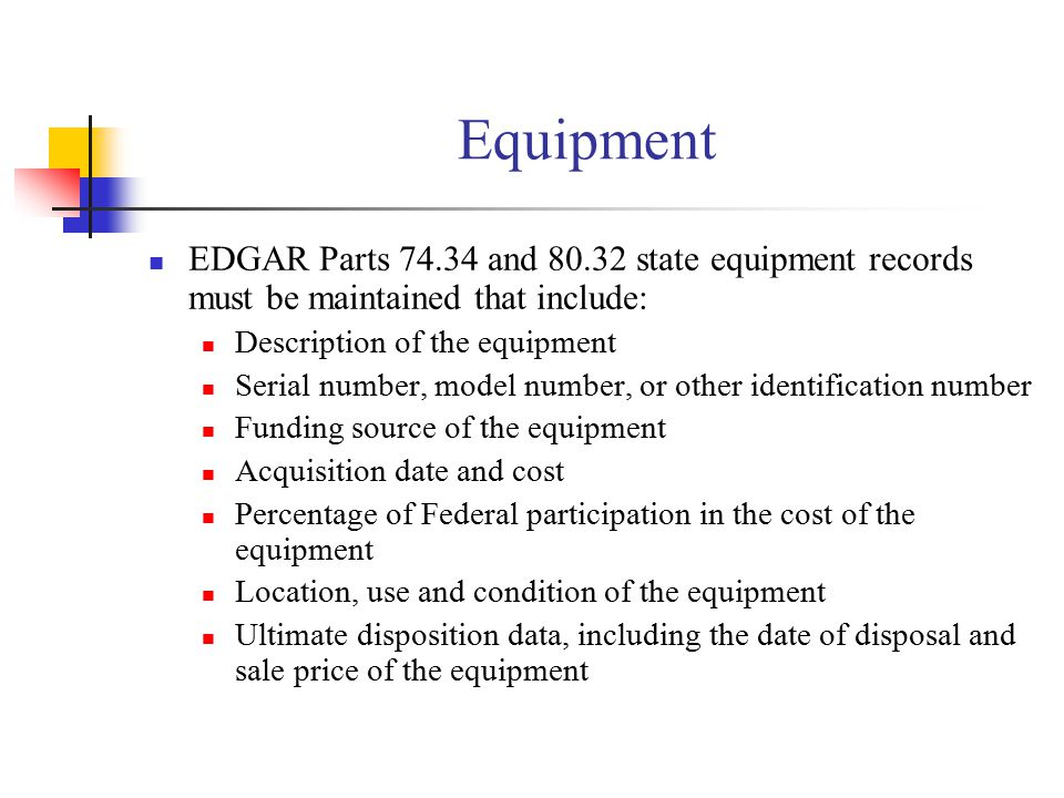 Equipment EDGAR Parts 74.34 and 80.32 state equipment records must be maintained that include: Description of the equipment Serial number, model number, or other identification number Funding source of the equipment Acquisition date and cost Percentage of Federal participation in the cost of the equipment Location, use and condition of the equipment Ultimate disposition data, including the date of disposal and sale price of the equipment