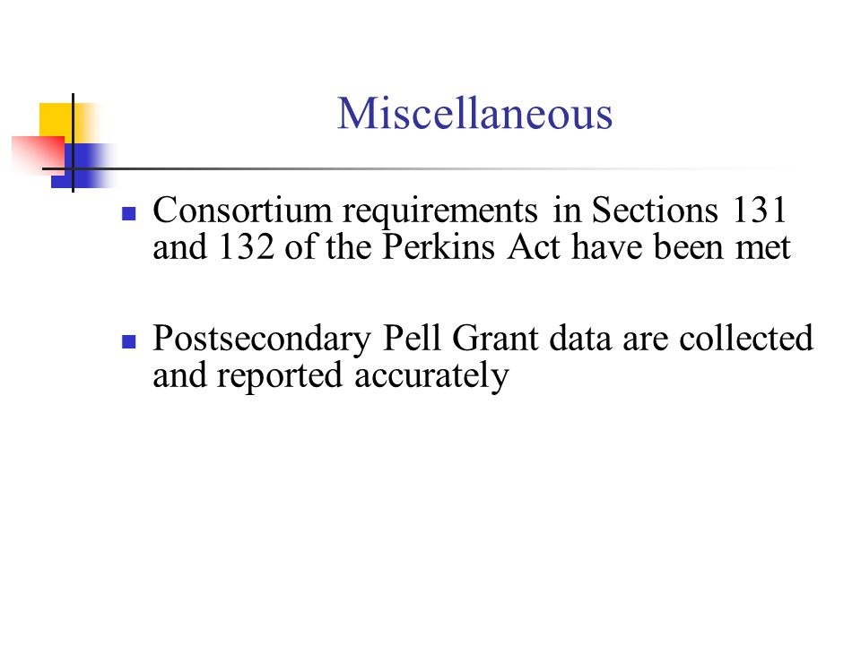 Miscellaneous Consortium requirements in Sections 131 and 132 of the Perkins Act have been met Postsecondary Pell Grant data are collected and reported accurately