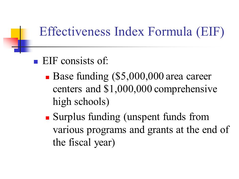 Effectiveness Index Formula (EIF) EIF consists of: Base funding ($5,000,000 area career centers and $1,000,000 comprehensive high schools) Surplus funding (unspent funds from various programs and grants at the end of the fiscal year)