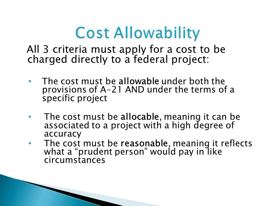 All 3 criteria must apply for a cost to be charged directly to a federal project: The cost must be allowable under both the provisions of A-21 AND und