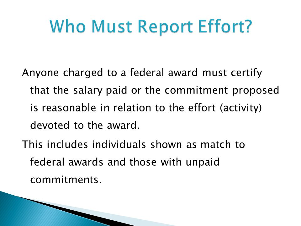 Anyone charged to a federal award must certify that the salary paid or the commitment proposed is reasonable in relation to the effort (activity) devoted to the award.