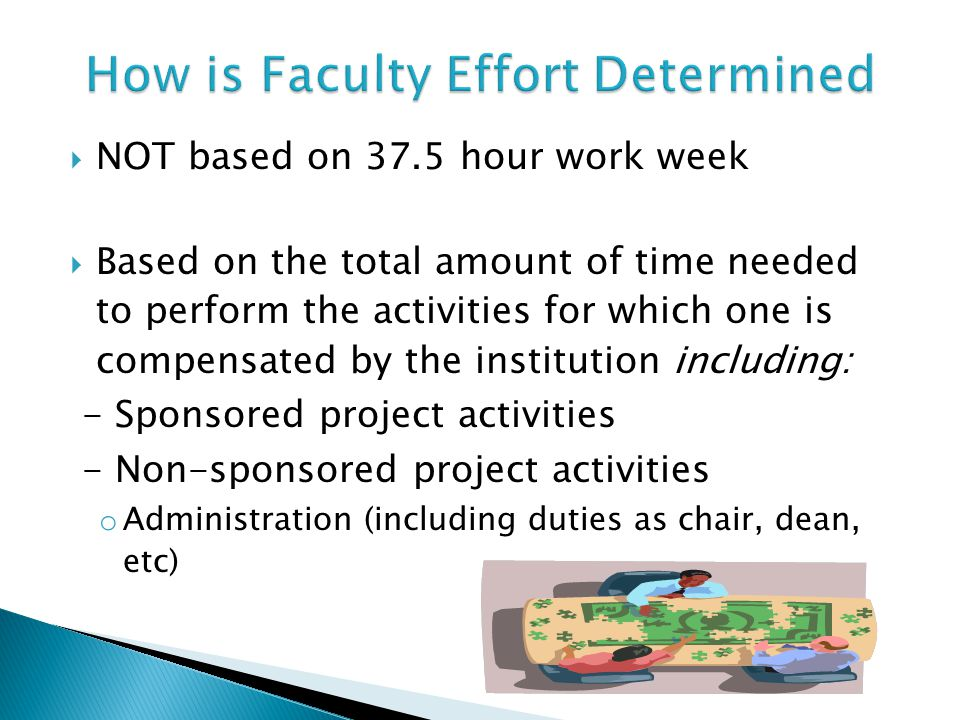  NOT based on 37.5 hour work week  Based on the total amount of time needed to perform the activities for which one is compensated by the institution including: - Sponsored project activities - Non-sponsored project activities o Administration (including duties as chair, dean, etc)