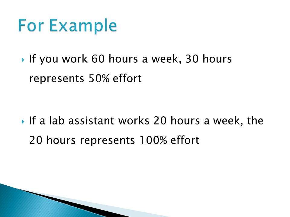  If you work 60 hours a week, 30 hours represents 50% effort  If a lab assistant works 20 hours a week, the 20 hours represents 100% effort