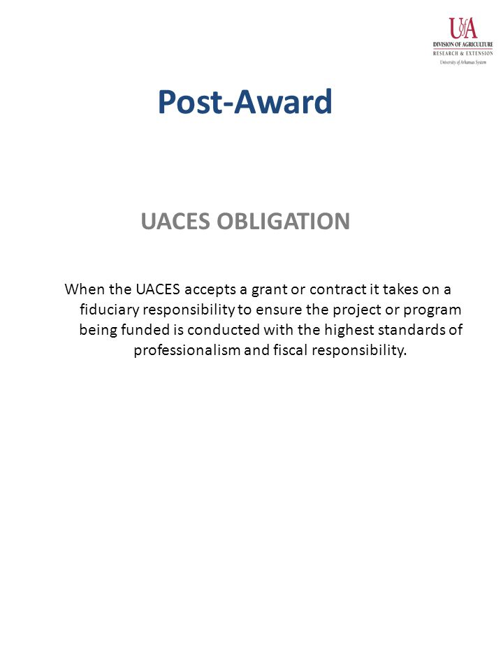 Post-Award When the UACES accepts a grant or contract it takes on a fiduciary responsibility to ensure the project or program being funded is conducted with the highest standards of professionalism and fiscal responsibility.