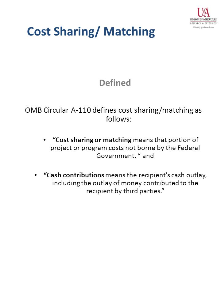 Cost Sharing/ Matching OMB Circular A-110 defines cost sharing/matching as follows: Cost sharing or matching means that portion of project or program costs not borne by the Federal Government, and Cash contributions means the recipient s cash outlay, including the outlay of money contributed to the recipient by third parties. Defined