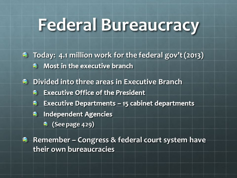 Its all in a name… Department – Cabinet level departments Agency, administration – major unit, near –Cabinet status Commission – typically connected to business activities Also can be investigative & advisory bodies Corporation, authority – conduct business-like activities often w/ a board & a manager Bureau – major element of it Can also be called service, administration, office, branch, division