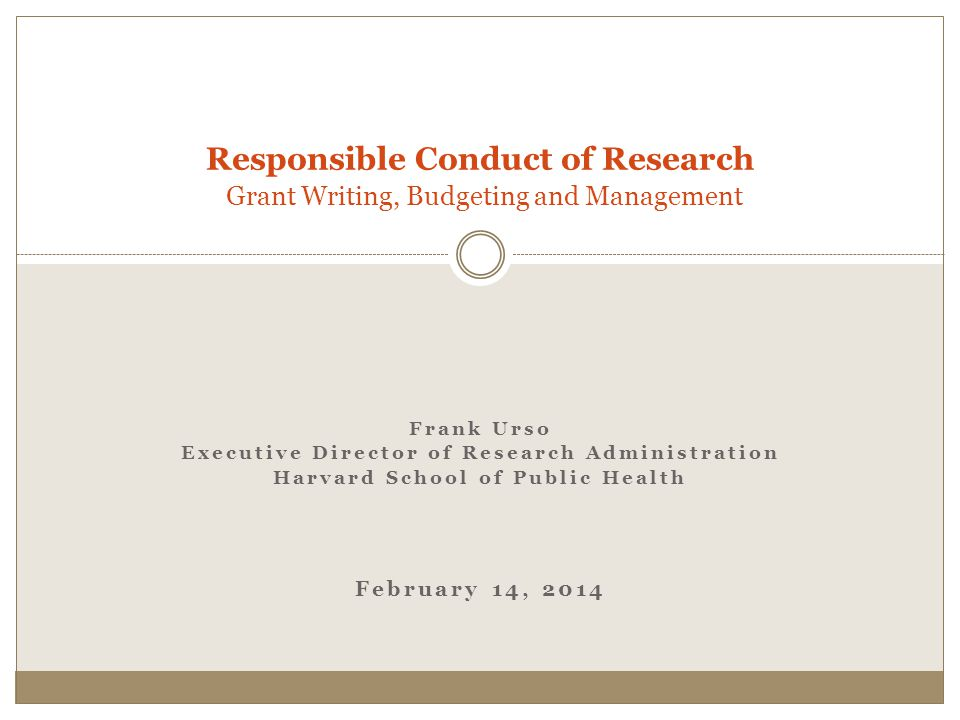 Frank Urso Executive Director of Research Administration Harvard School of Public Health February 14, 2014 Responsible Conduct of Research Grant Writing, Budgeting and Management