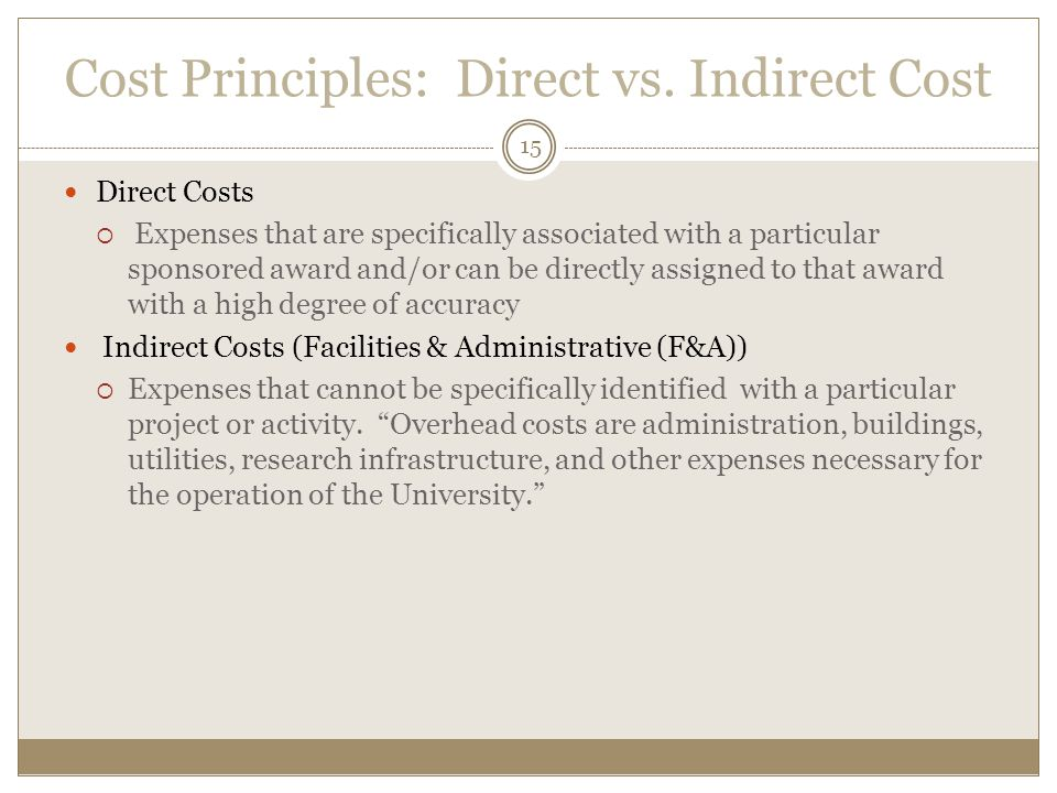 Cost Principles: Direct vs. Indirect Cost Direct Costs  Expenses that are specifically associated with a particular sponsored award and/or can be dir