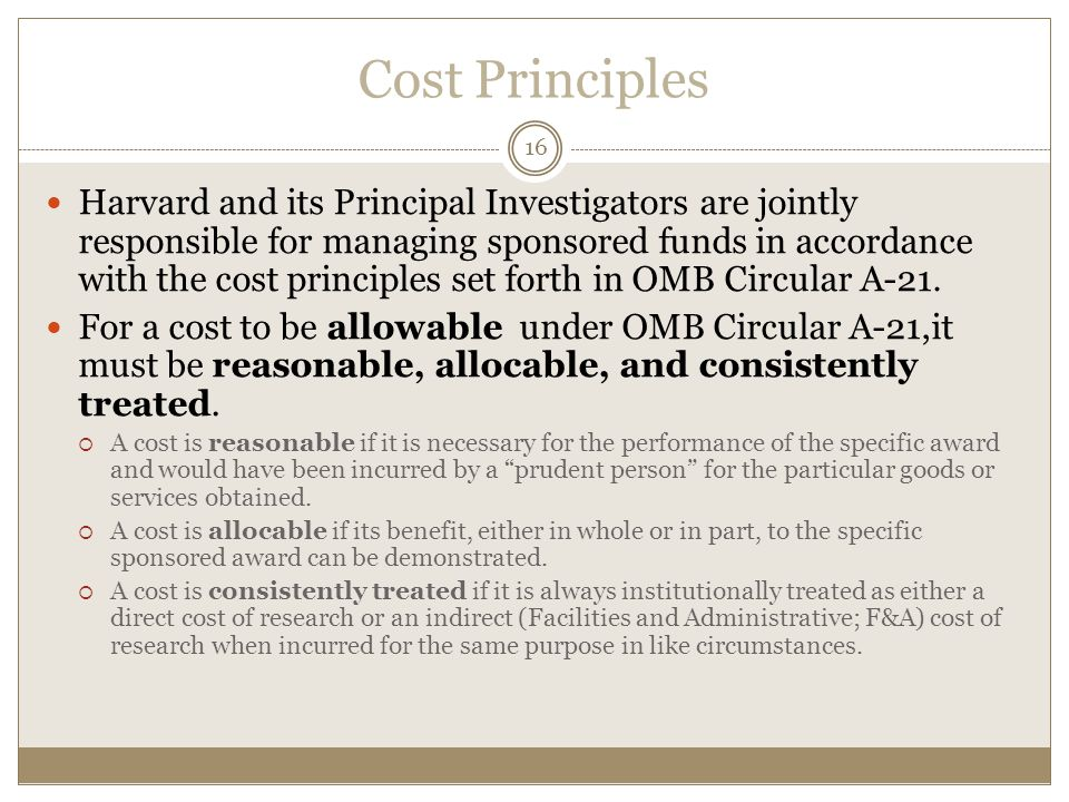 Cost Principles 16 Harvard and its Principal Investigators are jointly responsible for managing sponsored funds in accordance with the cost principles set forth in OMB Circular A-21.