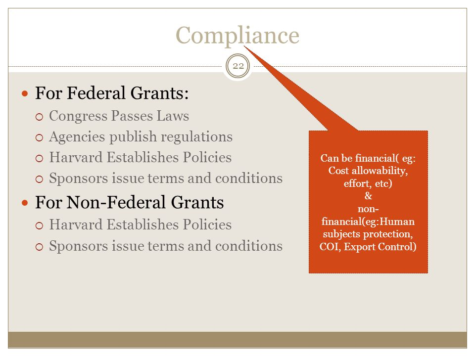 Compliance For Federal Grants:  Congress Passes Laws  Agencies publish regulations  Harvard Establishes Policies  Sponsors issue terms and conditions For Non-Federal Grants  Harvard Establishes Policies  Sponsors issue terms and conditions 22 Can be financial( eg: Cost allowability, effort, etc) & non- financial(eg:Human subjects protection, COI, Export Control)