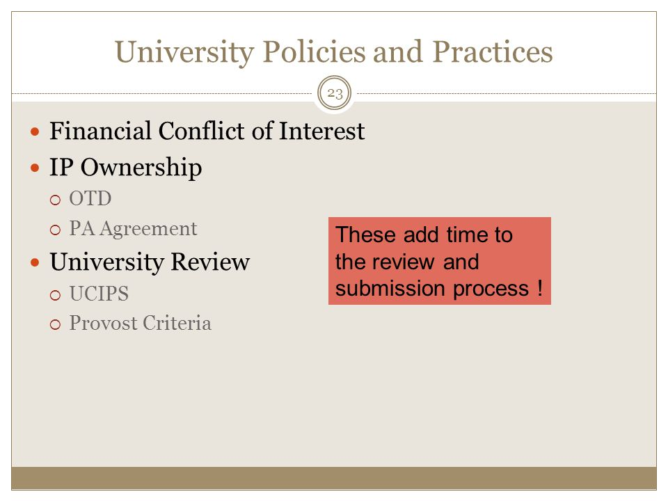 University Policies and Practices Financial Conflict of Interest IP Ownership  OTD  PA Agreement University Review  UCIPS  Provost Criteria 23 These add time to the review and submission process !