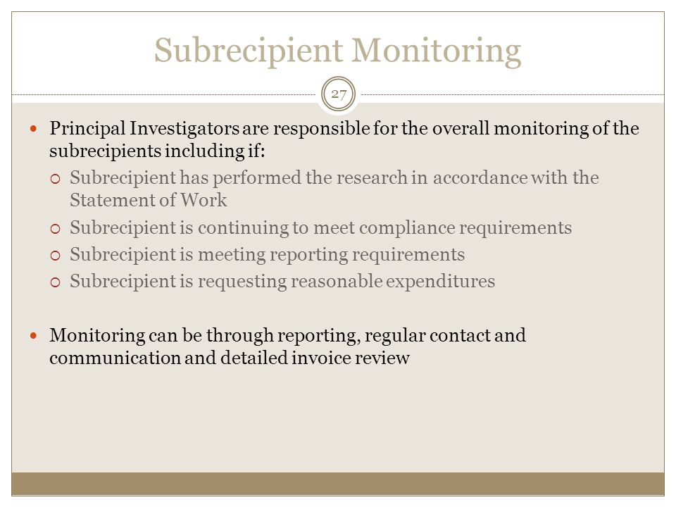 Subrecipient Monitoring 27 Principal Investigators are responsible for the overall monitoring of the subrecipients including if:  Subrecipient has performed the research in accordance with the Statement of Work  Subrecipient is continuing to meet compliance requirements  Subrecipient is meeting reporting requirements  Subrecipient is requesting reasonable expenditures Monitoring can be through reporting, regular contact and communication and detailed invoice review
