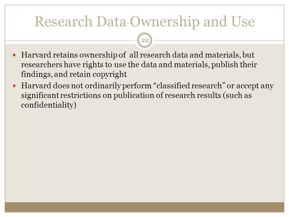 Research Data Ownership and Use 29 Harvard retains ownership of all research data and materials, but researchers have rights to use the data and materials, publish their findings, and retain copyright Harvard does not ordinarily perform classified research or accept any significant restrictions on publication of research results (such as confidentiality)