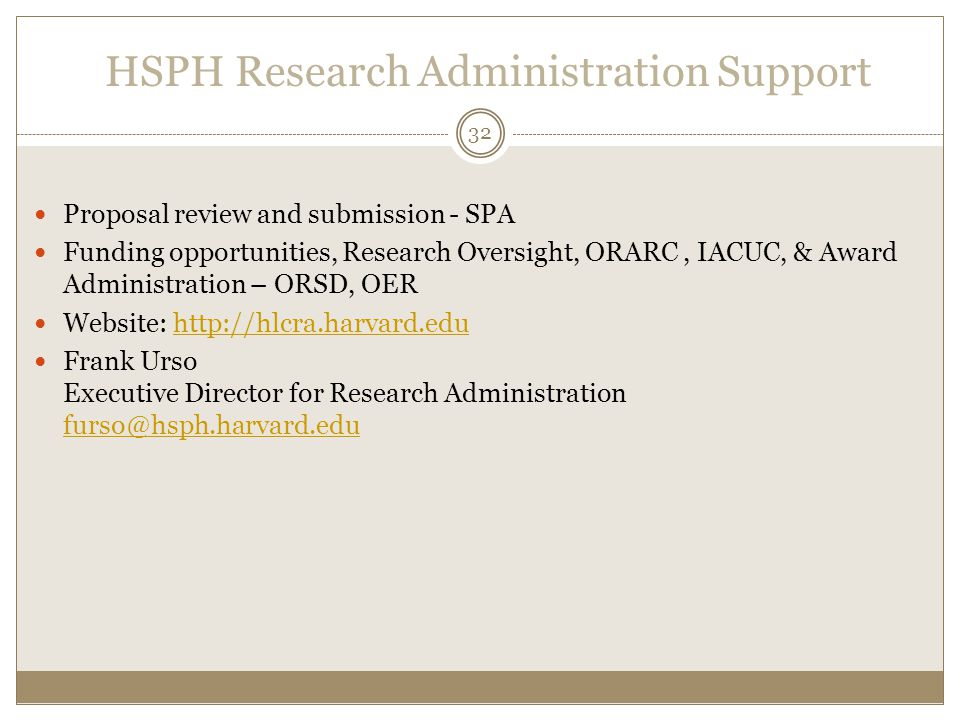 HSPH Research Administration Support Proposal review and submission - SPA Funding opportunities, Research Oversight, ORARC, IACUC, & Award Administration – ORSD, OER Website: http://hlcra.harvard.eduhttp://hlcra.harvard.edu Frank Urso Executive Director for Research Administration furso@hsph.harvard.edu furso@hsph.harvard.edu 32