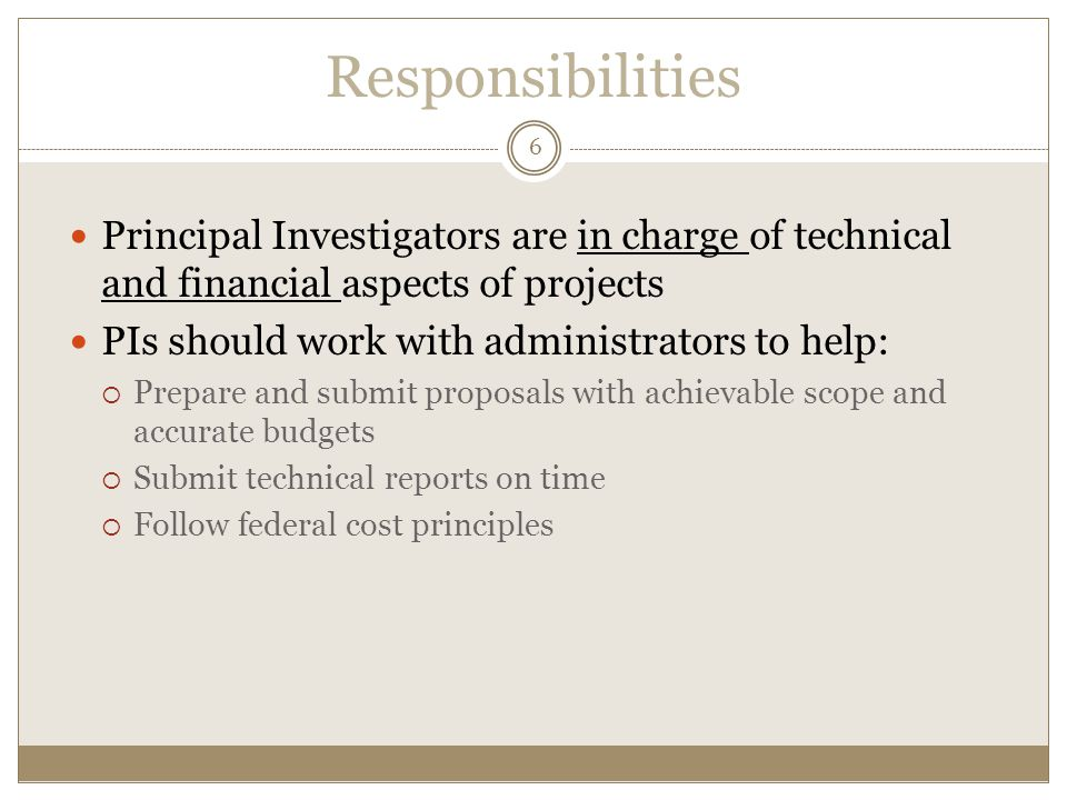 Responsibilities Principal Investigators are in charge of technical and financial aspects of projects PIs should work with administrators to help:  Prepare and submit proposals with achievable scope and accurate budgets  Submit technical reports on time  Follow federal cost principles 6