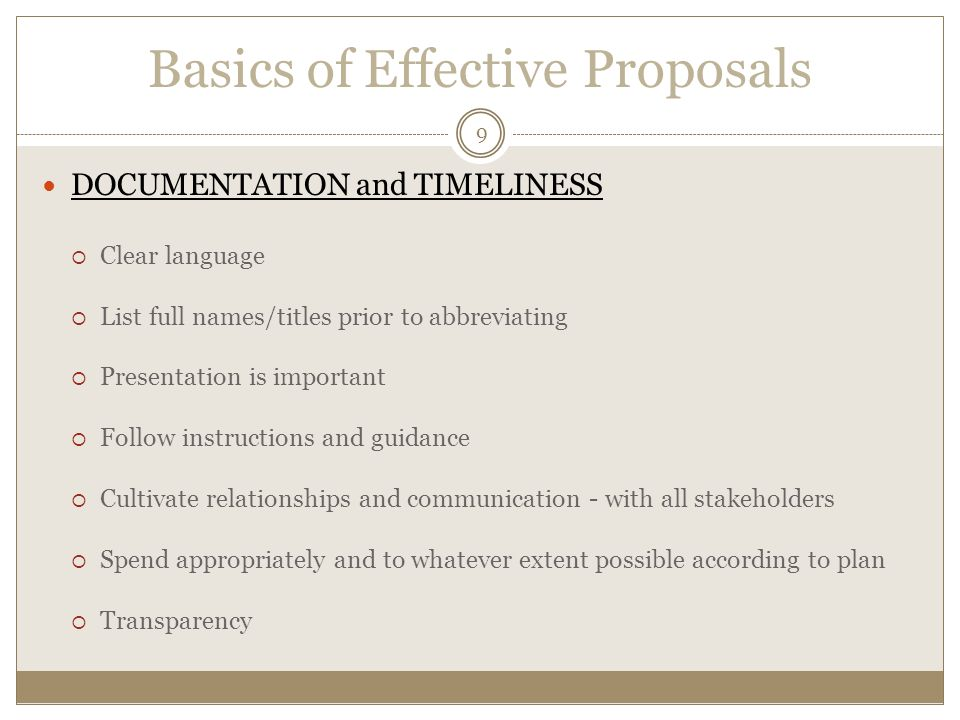 Basics of Effective Proposals DOCUMENTATION and TIMELINESS  Clear language  List full names/titles prior to abbreviating  Presentation is important  Follow instructions and guidance  Cultivate relationships and communication - with all stakeholders  Spend appropriately and to whatever extent possible according to plan  Transparency 9