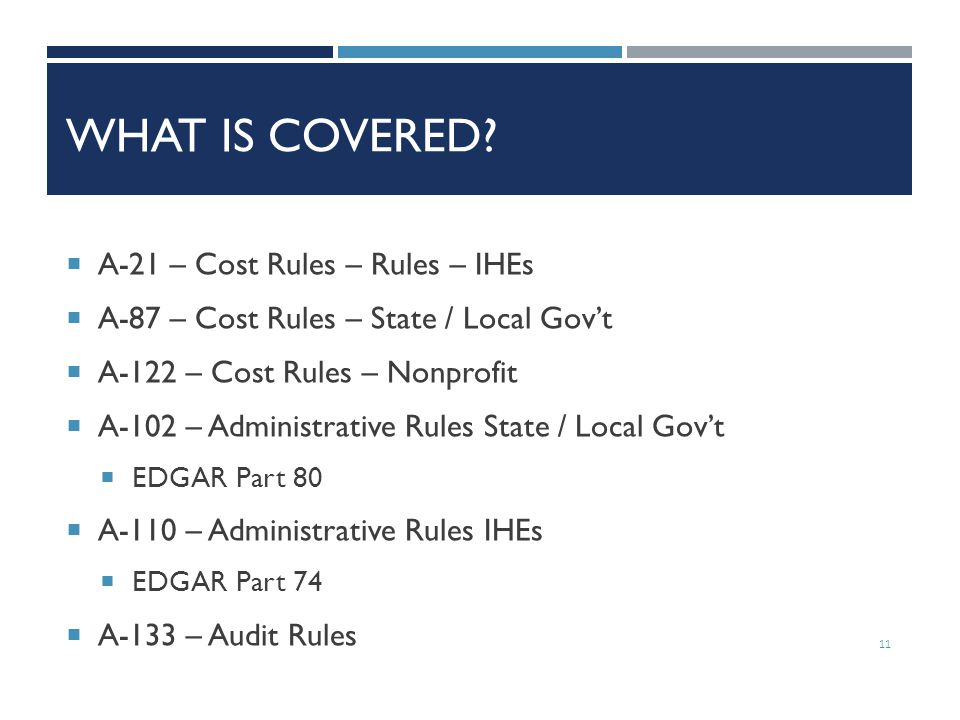 WHAT IS COVERED?  A-21 – Cost Rules – Rules – IHEs  A-87 – Cost Rules – State / Local Gov't  A-122 – Cost Rules – Nonprofit  A-102 – Administrativ