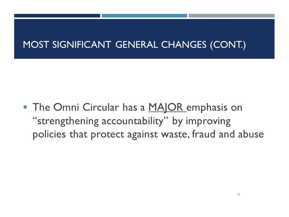 """MOST SIGNIFICANT GENERAL CHANGES (CONT.) 16  The Omni Circular has a MAJOR emphasis on """"strengthening accountability"""" by improving policies that prot"""