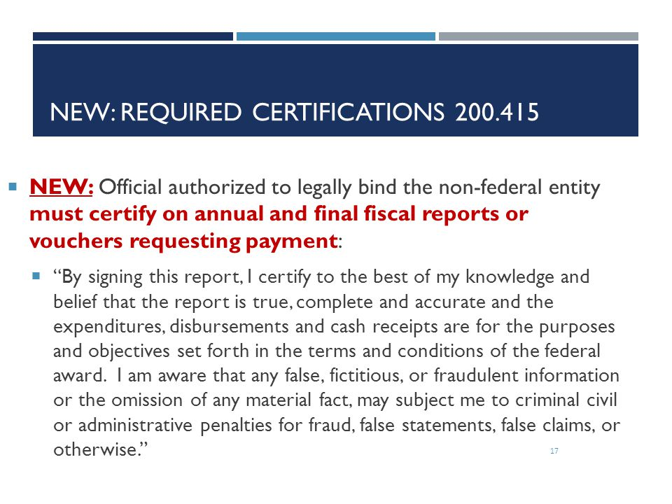 NEW: REQUIRED CERTIFICATIONS 200.415 17  NEW: Official authorized to legally bind the non-federal entity must certify on annual and final fiscal repo