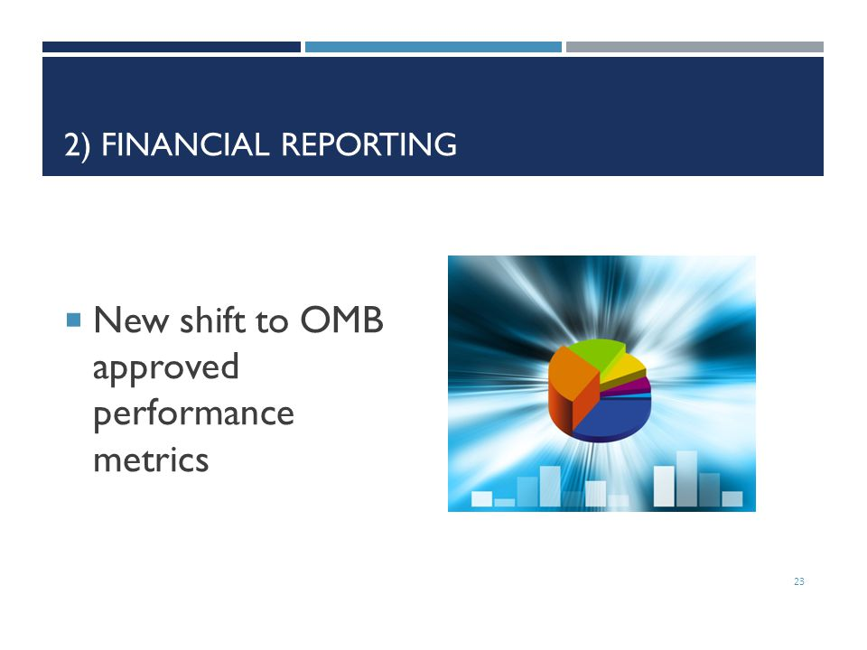 2) FINANCIAL REPORTING  New shift to OMB approved performance metrics 23