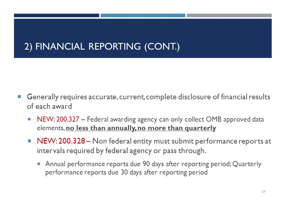2) FINANCIAL REPORTING (CONT.)  Generally requires accurate, current, complete disclosure of financial results of each award  NEW: 200.327 – Federal