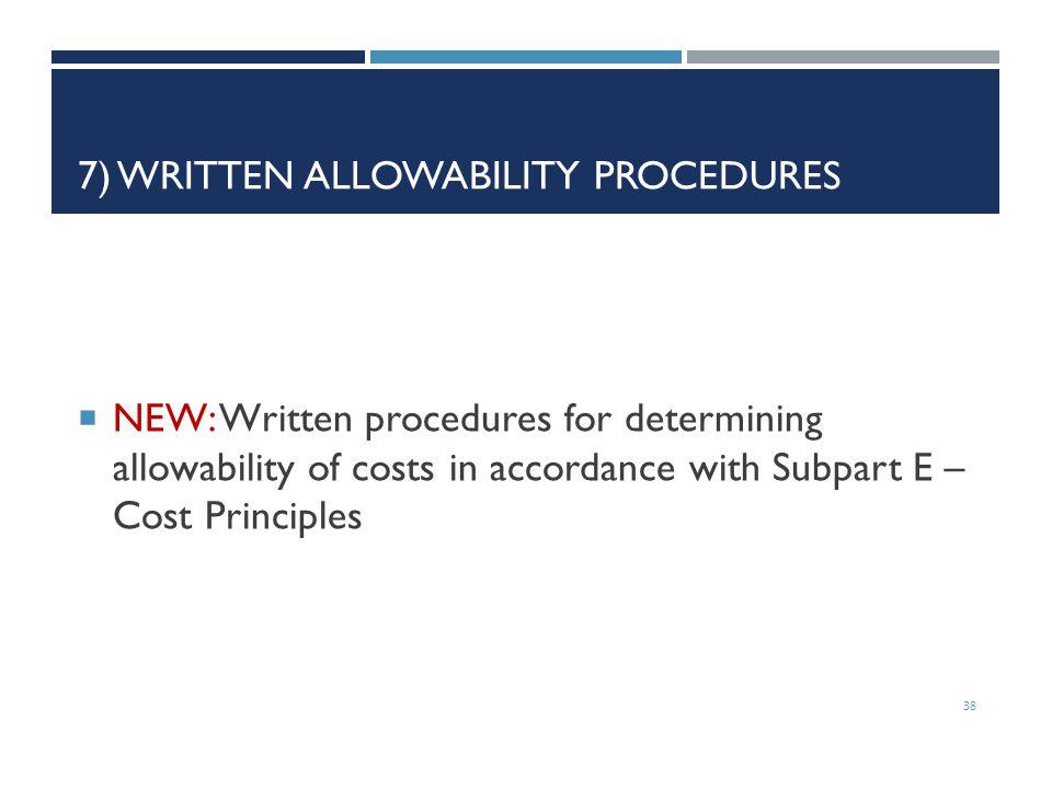 7) WRITTEN ALLOWABILITY PROCEDURES  NEW: Written procedures for determining allowability of costs in accordance with Subpart E – Cost Principles 38