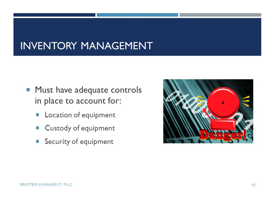 INVENTORY MANAGEMENT BRUSTEIN & MANASEVIT, PLLC 65  Must have adequate controls in place to account for:  Location of equipment  Custody of equipme