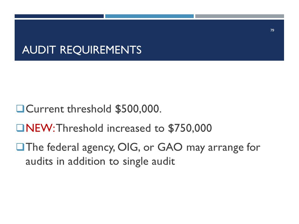 AUDIT REQUIREMENTS  Current threshold $500,000.  NEW: Threshold increased to $750,000  The federal agency, OIG, or GAO may arrange for audits in ad