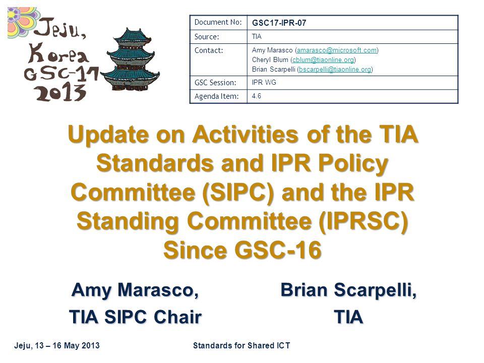 GSC17-IPR-07 GSC-17, Jeju / Korea Standards for Shared ICT Structure This presentation focuses on important issues that were discussed within two TIA committees: –The TIA Standards & IPR Policy Committee (SIPC) Reports to the TIA Board of Directors Develops and communicates TIA standards and IPR policy positions Increased focus on standards and IPR policy issues worldwide –The TIA IPR Standing Committee (IPRSC) IPRWG's responsibility is to review and maintain TIA's IPR Policy and the related Guidelines Document, used within TIA's standardization process.