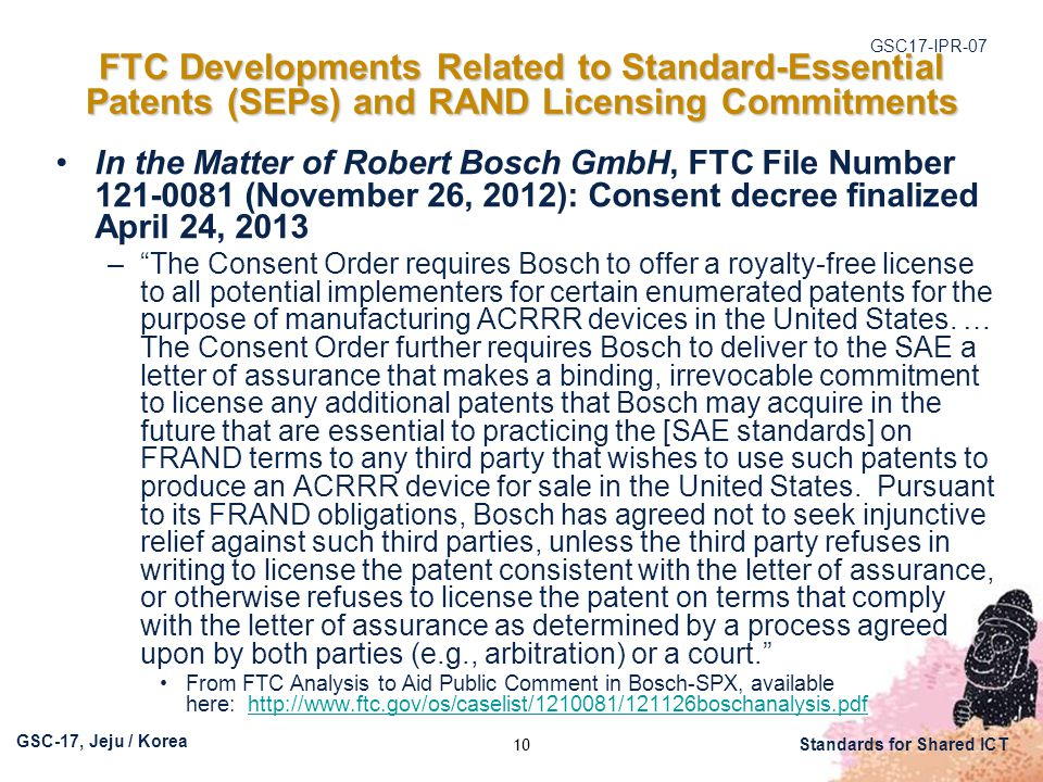 GSC17-IPR-07 GSC-17, Jeju / Korea Standards for Shared ICT FTC Developments Related to Standard-Essential Patents (SEPs) and RAND Licensing Commitments In the Matter of Robert Bosch GmbH, FTC File Number 121-0081 (November 26, 2012): Consent decree finalized April 24, 2013 – The Consent Order requires Bosch to offer a royalty-free license to all potential implementers for certain enumerated patents for the purpose of manufacturing ACRRR devices in the United States.