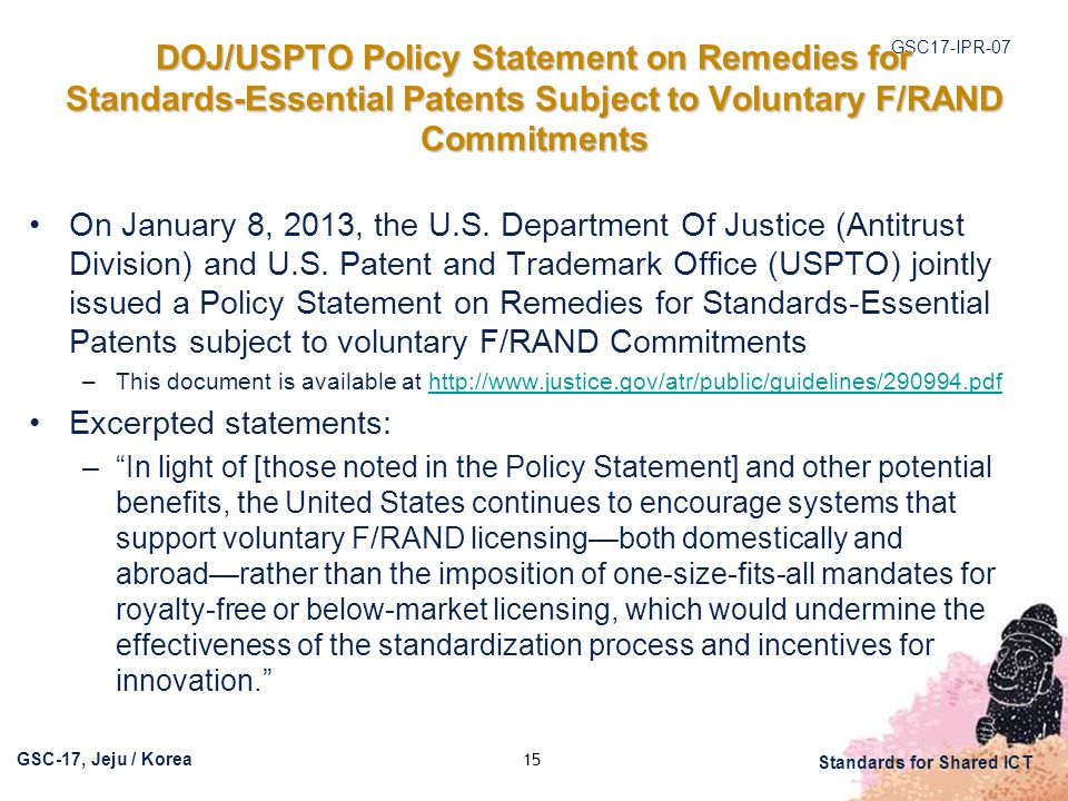 GSC17-IPR-07 GSC-17, Jeju / Korea Standards for Shared ICT DOJ/USPTO Policy Statement on Remedies for Standards-Essential Patents Subject to Voluntary F/RAND Commitments On January 8, 2013, the U.S.