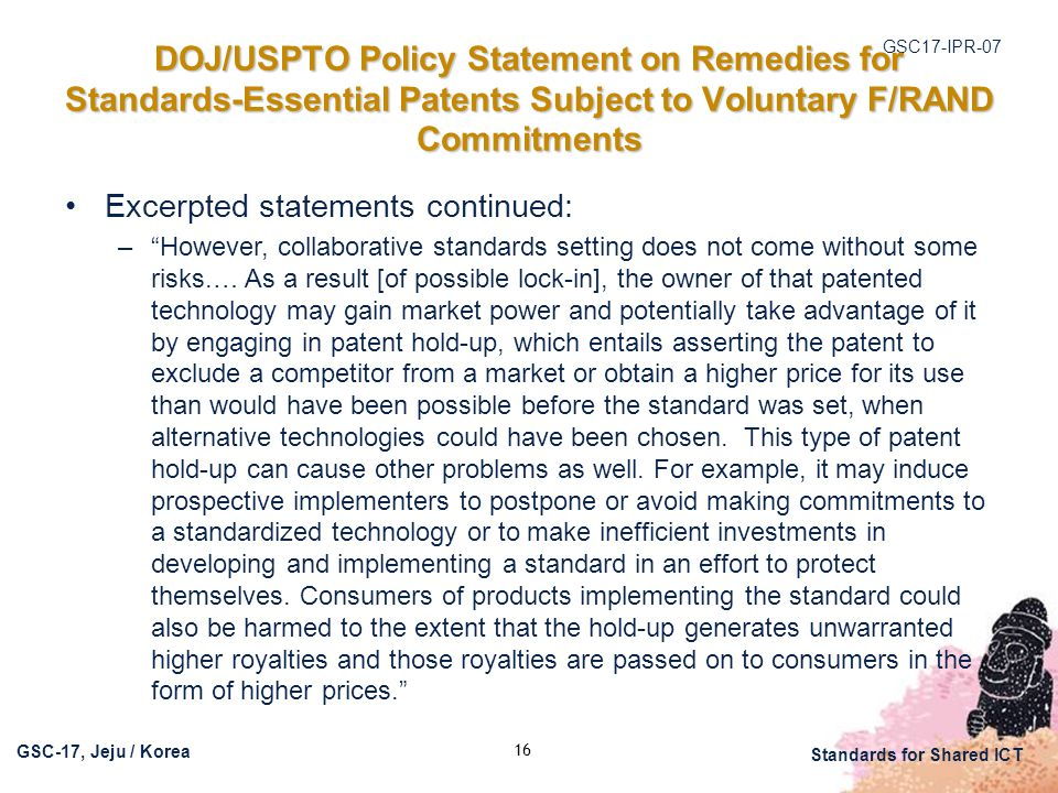 GSC17-IPR-07 GSC-17, Jeju / Korea Standards for Shared ICT DOJ/USPTO Policy Statement on Remedies for Standards-Essential Patents Subject to Voluntary F/RAND Commitments Excerpted statements continued: – However, collaborative standards setting does not come without some risks.… As a result [of possible lock-in], the owner of that patented technology may gain market power and potentially take advantage of it by engaging in patent hold-up, which entails asserting the patent to exclude a competitor from a market or obtain a higher price for its use than would have been possible before the standard was set, when alternative technologies could have been chosen.