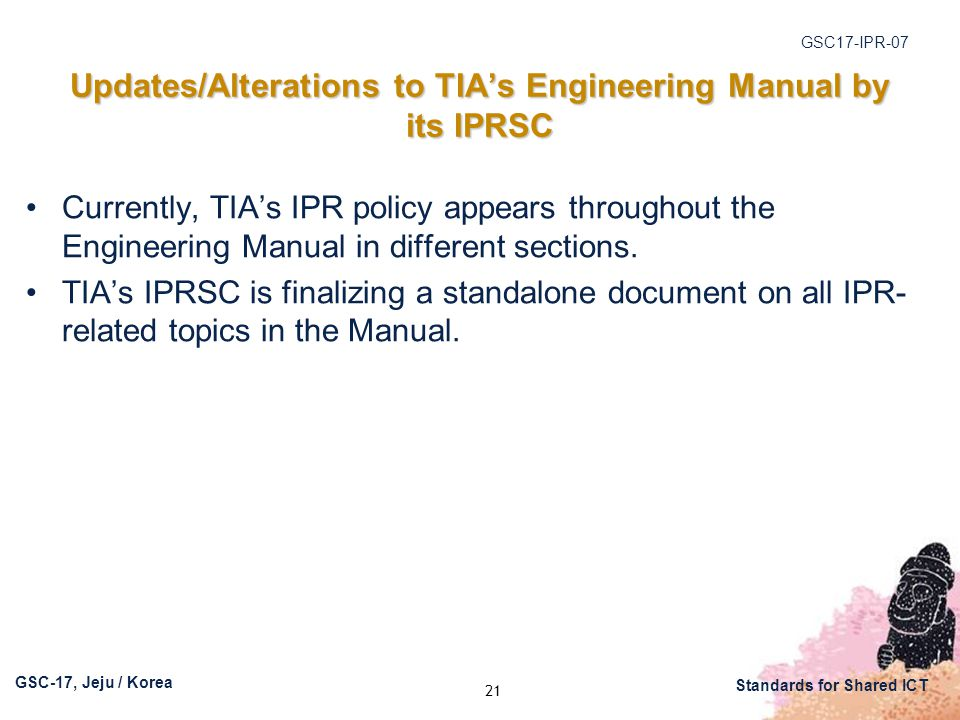 GSC17-IPR-07 GSC-17, Jeju / Korea Standards for Shared ICT Updates/Alterations to TIA's Engineering Manual by its IPRSC Currently, TIA's IPR policy appears throughout the Engineering Manual in different sections.
