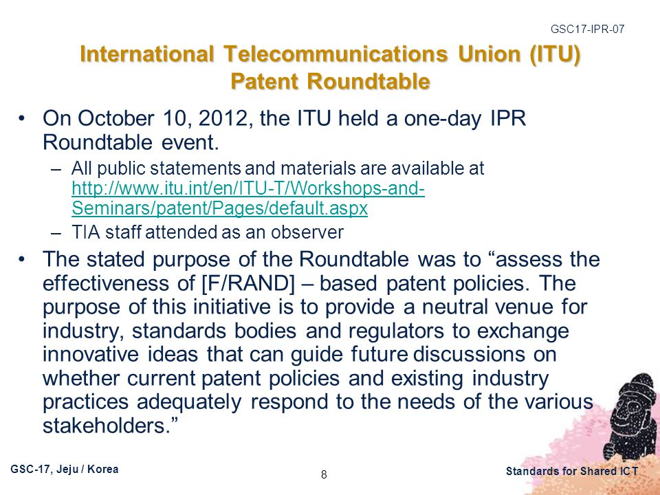 GSC17-IPR-07 GSC-17, Jeju / Korea Standards for Shared ICT International Telecommunications Union (ITU) Patent Roundtable On October 10, 2012, the ITU held a one-day IPR Roundtable event.