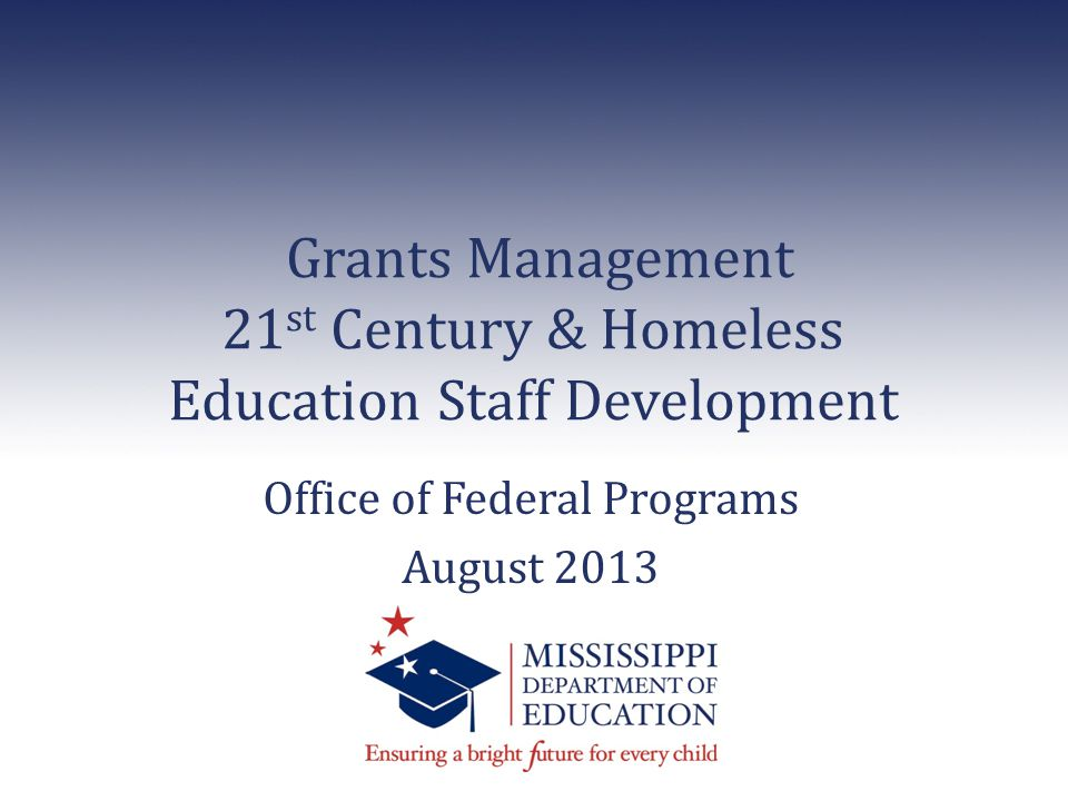 Grants Management 21 st Century & Homeless Education Staff Development Office of Federal Programs August 2013