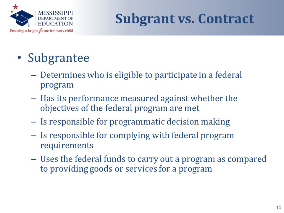 Subgrantee – Determines who is eligible to participate in a federal program – Has its performance measured against whether the objectives of the federal program are met – Is responsible for programmatic decision making – Is responsible for complying with federal program requirements – Uses the federal funds to carry out a program as compared to providing goods or services for a program 15 Subgrant vs.