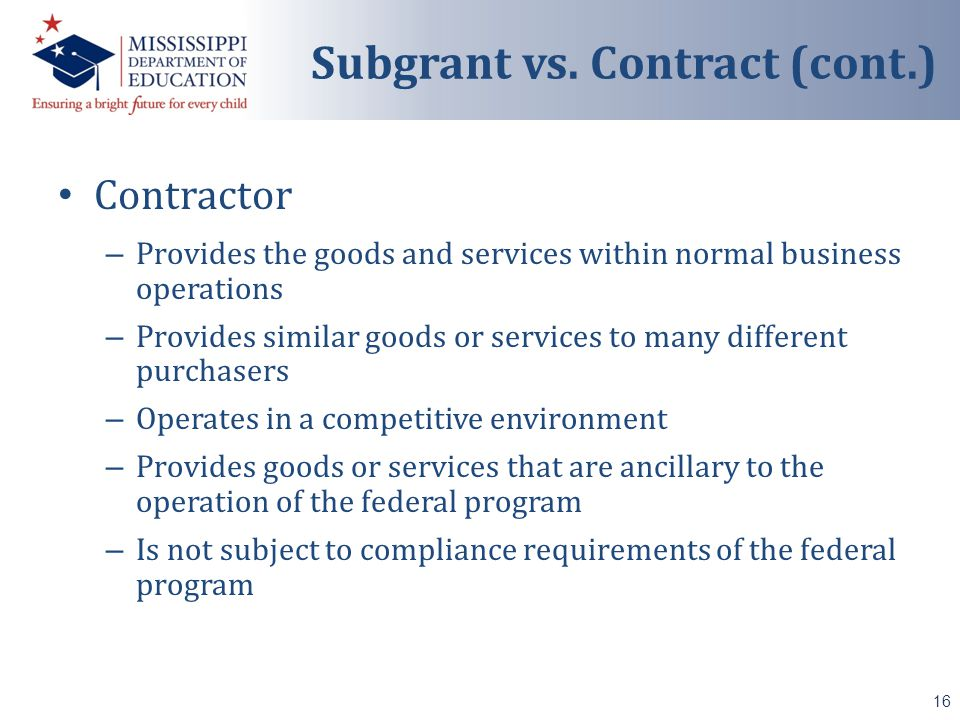 Contractor – Provides the goods and services within normal business operations – Provides similar goods or services to many different purchasers – Operates in a competitive environment – Provides goods or services that are ancillary to the operation of the federal program – Is not subject to compliance requirements of the federal program 16 Subgrant vs.