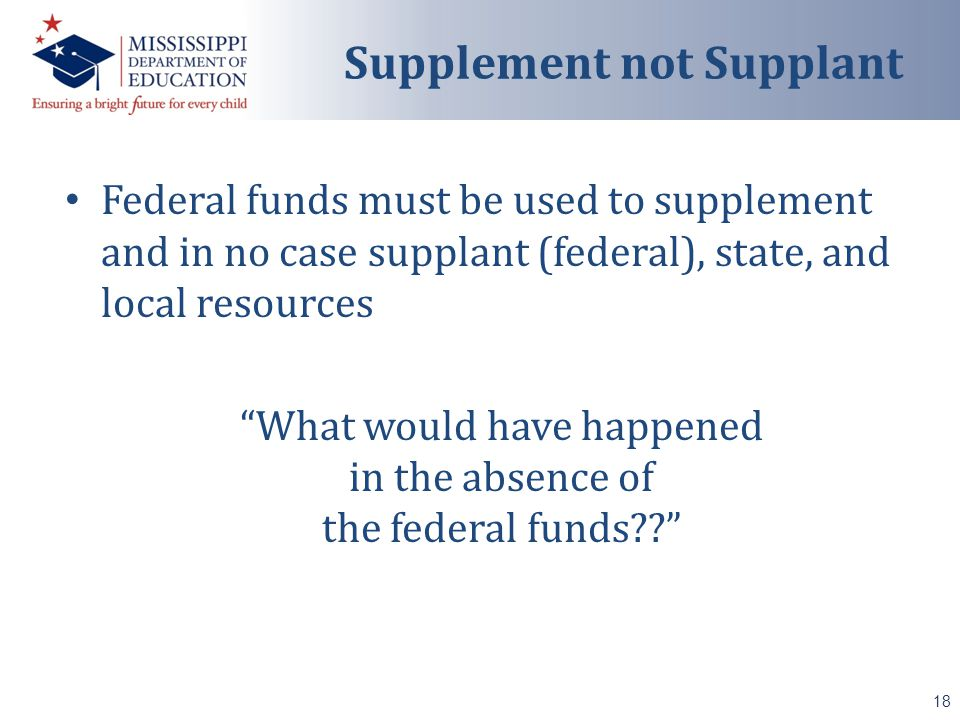 Federal funds must be used to supplement and in no case supplant (federal), state, and local resources What would have happened in the absence of the federal funds 18 Supplement not Supplant