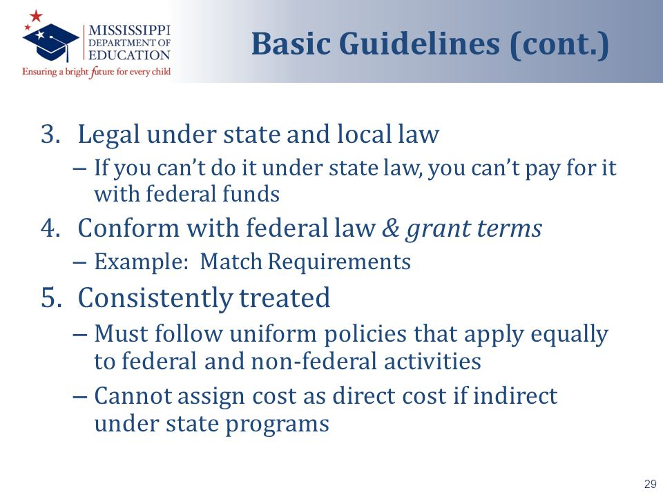 3.Legal under state and local law – If you can't do it under state law, you can't pay for it with federal funds 4.Conform with federal law & grant terms – Example: Match Requirements 5.Consistently treated – Must follow uniform policies that apply equally to federal and non-federal activities – Cannot assign cost as direct cost if indirect under state programs 29 Basic Guidelines (cont.)