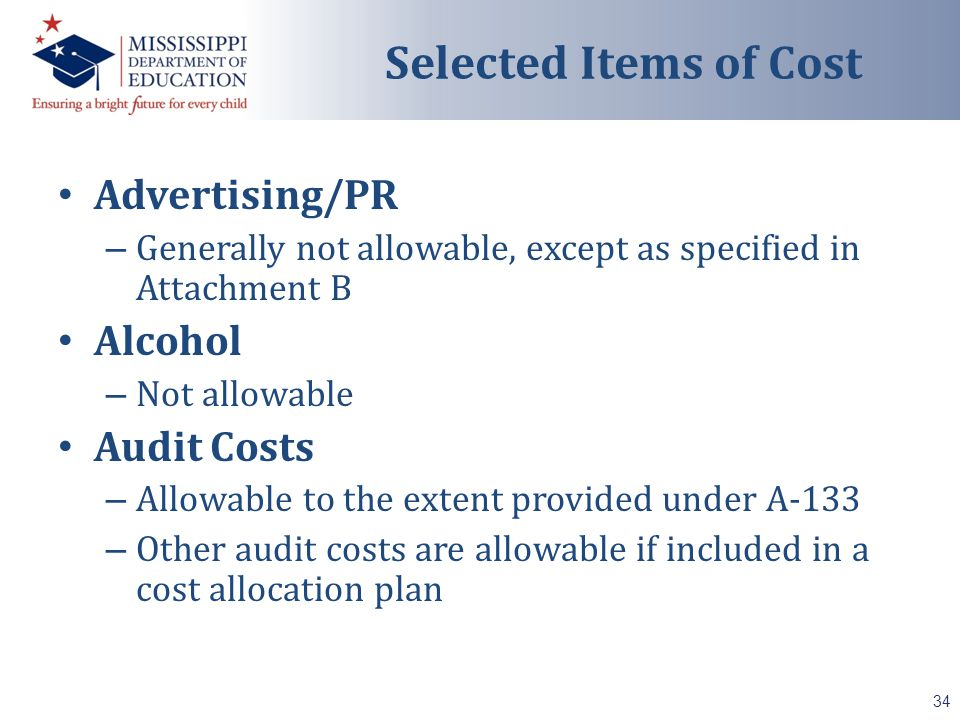 Advertising/PR – Generally not allowable, except as specified in Attachment B Alcohol – Not allowable Audit Costs – Allowable to the extent provided under A-133 – Other audit costs are allowable if included in a cost allocation plan 34 Selected Items of Cost