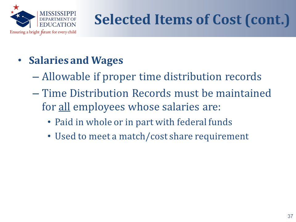 Salaries and Wages – Allowable if proper time distribution records – Time Distribution Records must be maintained for all employees whose salaries are: Paid in whole or in part with federal funds Used to meet a match/cost share requirement 37 Selected Items of Cost (cont.)