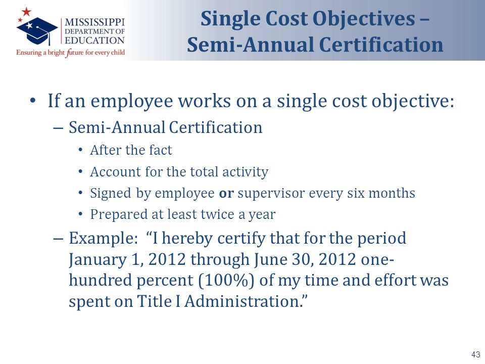 If an employee works on a single cost objective: – Semi-Annual Certification After the fact Account for the total activity Signed by employee or supervisor every six months Prepared at least twice a year – Example: I hereby certify that for the period January 1, 2012 through June 30, 2012 one- hundred percent (100%) of my time and effort was spent on Title I Administration. 43 Single Cost Objectives – Semi-Annual Certification