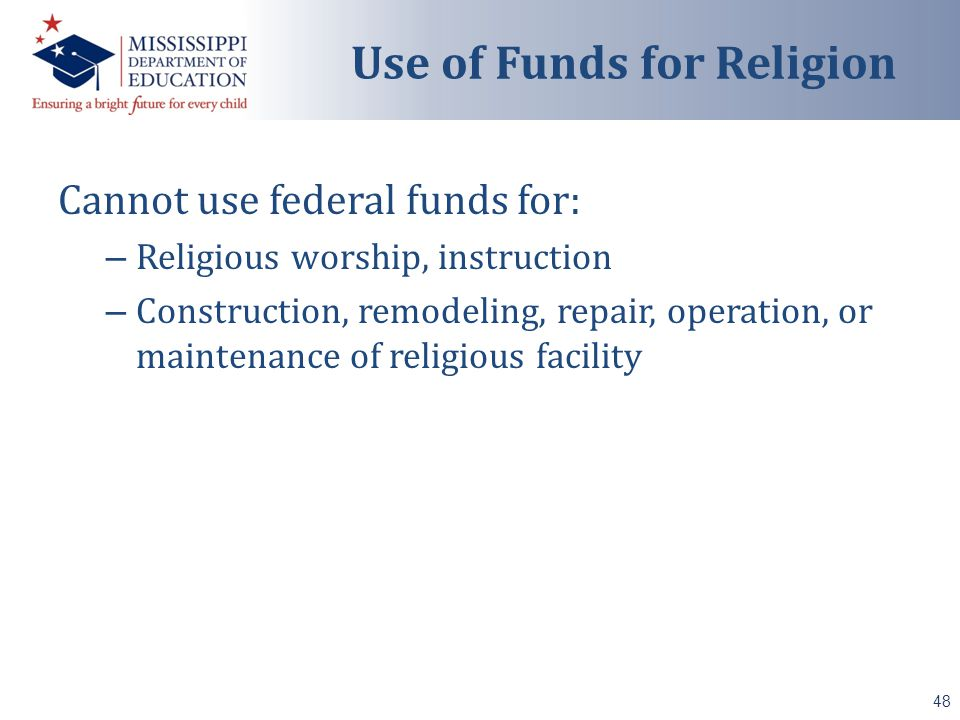 Cannot use federal funds for: – Religious worship, instruction – Construction, remodeling, repair, operation, or maintenance of religious facility 48 Use of Funds for Religion