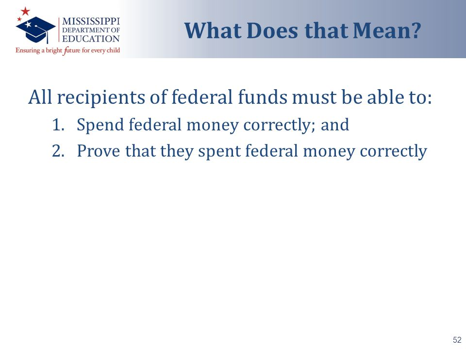 All recipients of federal funds must be able to: 1.Spend federal money correctly; and 2.Prove that they spent federal money correctly 52 What Does that Mean