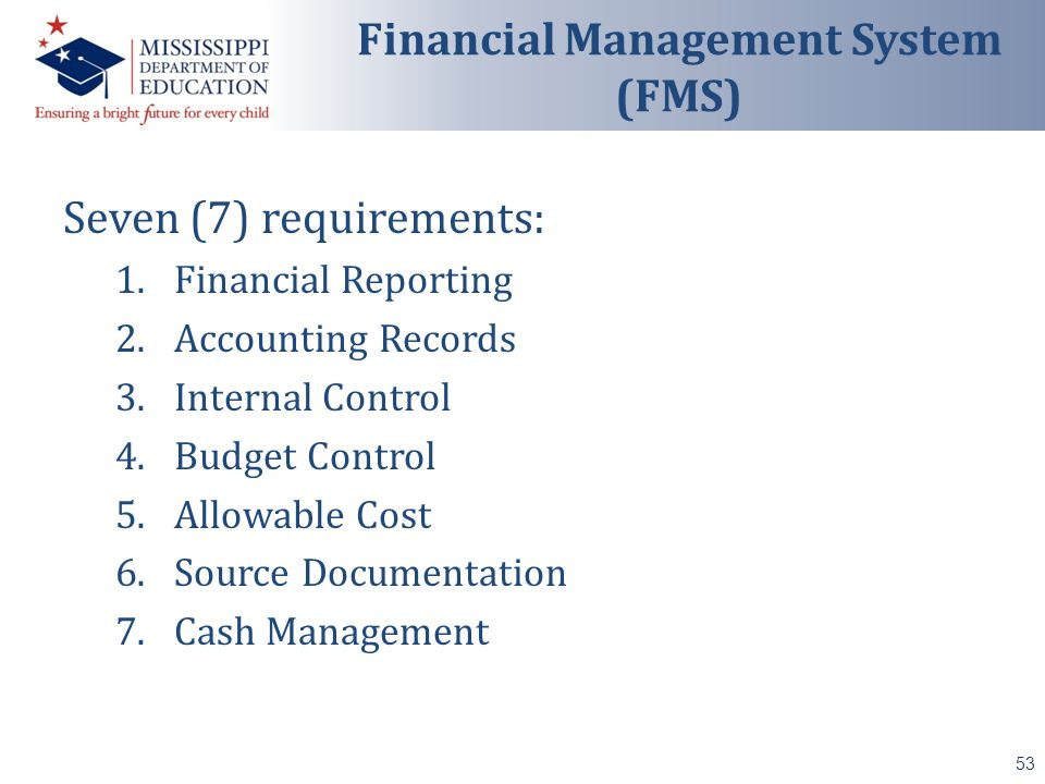 Seven (7) requirements: 1.Financial Reporting 2.Accounting Records 3.Internal Control 4.Budget Control 5.Allowable Cost 6.Source Documentation 7.Cash Management 53 Financial Management System (FMS)