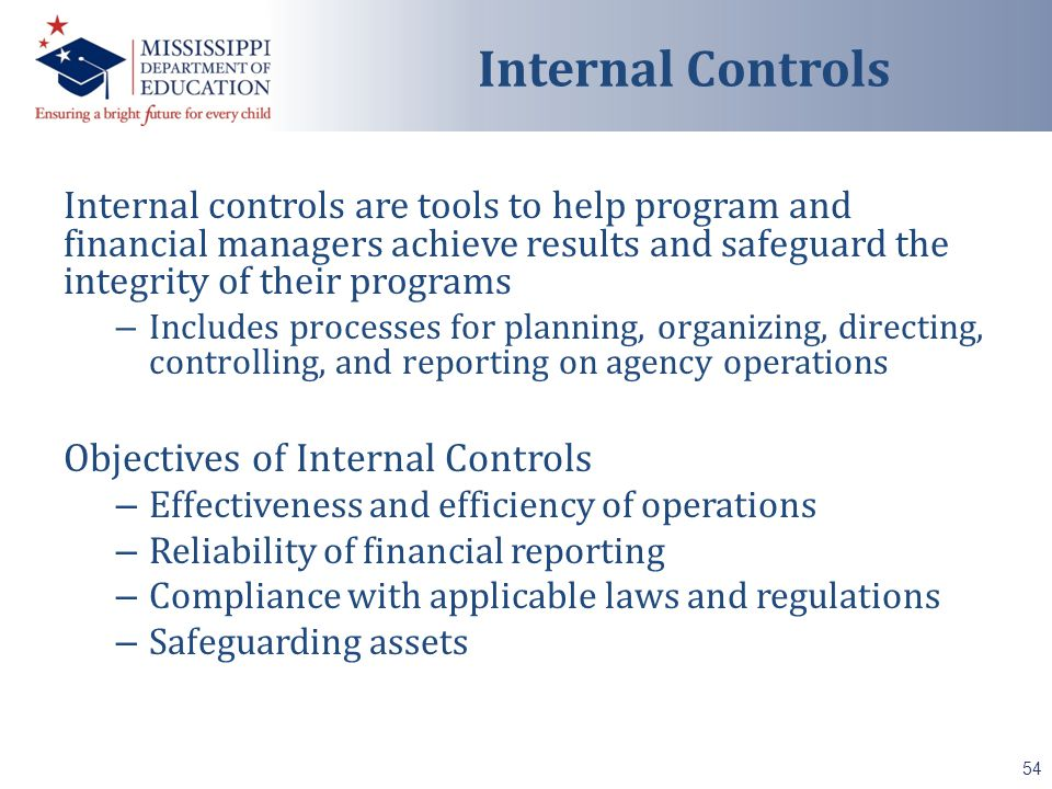 Internal controls are tools to help program and financial managers achieve results and safeguard the integrity of their programs – Includes processes for planning, organizing, directing, controlling, and reporting on agency operations Objectives of Internal Controls – Effectiveness and efficiency of operations – Reliability of financial reporting – Compliance with applicable laws and regulations – Safeguarding assets 54 Internal Controls