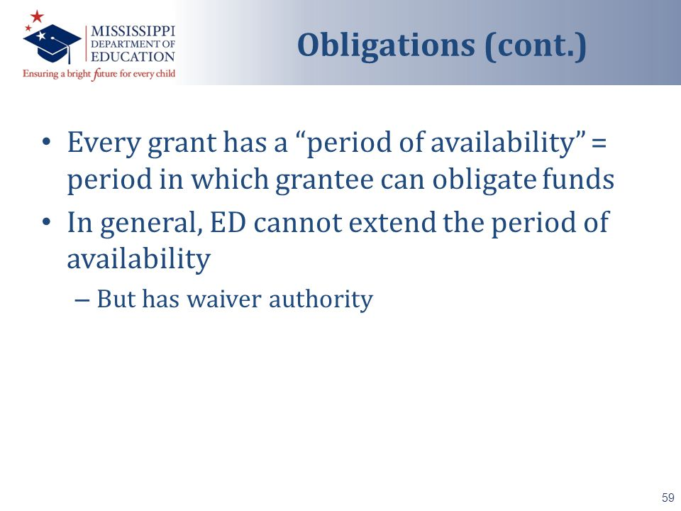 Every grant has a period of availability = period in which grantee can obligate funds In general, ED cannot extend the period of availability – But has waiver authority 59 Obligations (cont.)