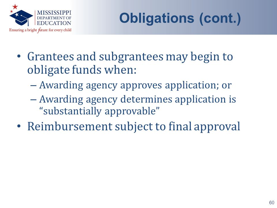 Grantees and subgrantees may begin to obligate funds when: – Awarding agency approves application; or – Awarding agency determines application is substantially approvable Reimbursement subject to final approval 60 Obligations (cont.)
