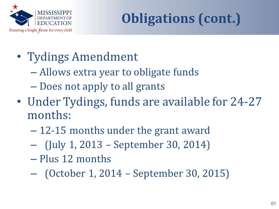 Tydings Amendment – Allows extra year to obligate funds – Does not apply to all grants Under Tydings, funds are available for 24-27 months: – 12-15 months under the grant award – (July 1, 2013 – September 30, 2014) – Plus 12 months – (October 1, 2014 – September 30, 2015) 61 Obligations (cont.)