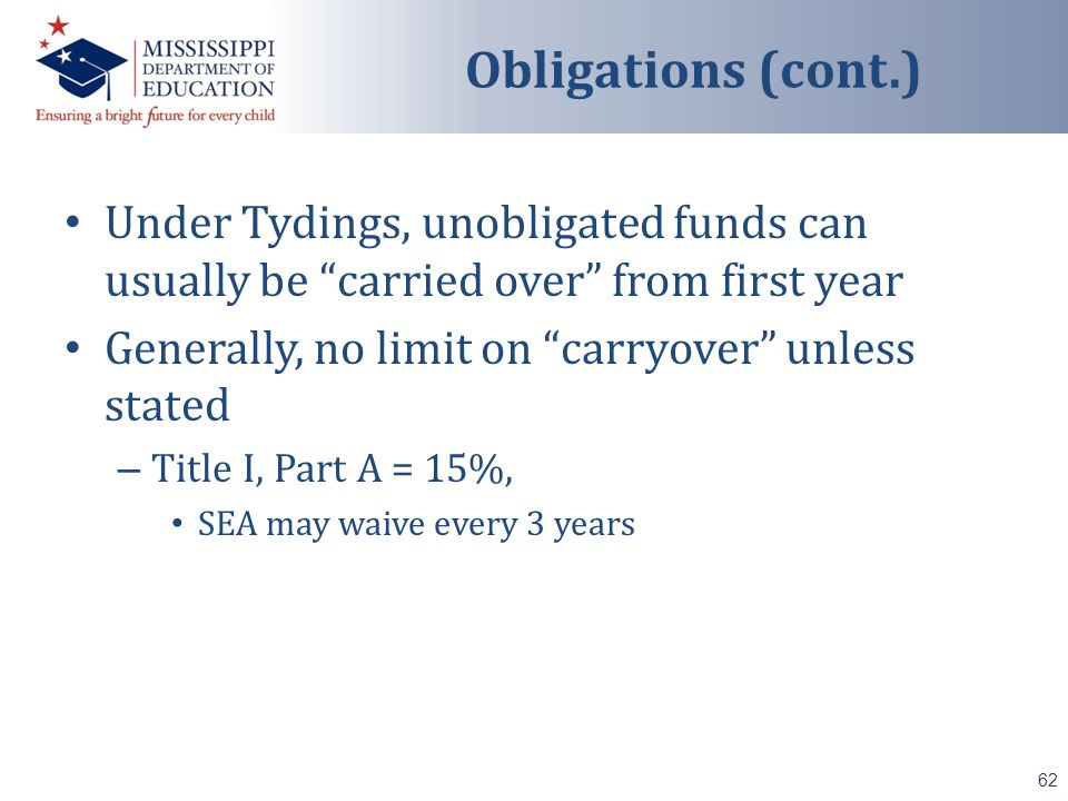Under Tydings, unobligated funds can usually be carried over from first year Generally, no limit on carryover unless stated – Title I, Part A = 15%, SEA may waive every 3 years 62 Obligations (cont.)